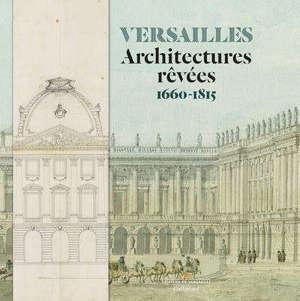 Versailles : architectures rêvées : 1660-1815
