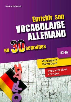 Enrichir son vocabulaire allemand en 30 semaines : vocabulaire thématique avec exercices corrigés : A2-B2