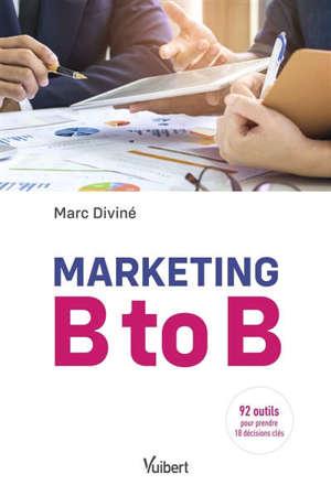 Marketing B to B : 92 outils pour prendre 18 décisions clés