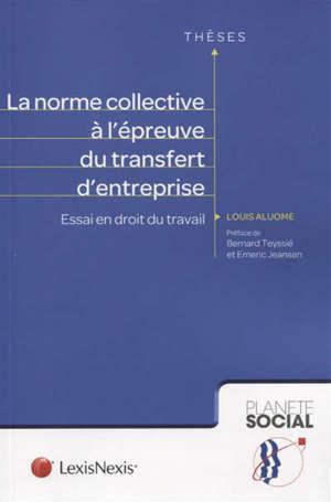 La norme collective à l'épreuve du transfert d'entreprise : essai en droit du travail