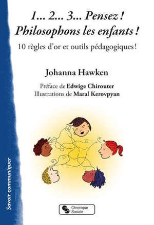 1... 2... 3... pensez ! Philosophons les enfants ! : 10 règles d'or et outils pédagogiques !