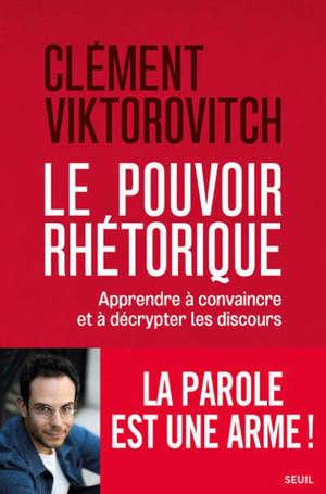 Le pouvoir rhétorique : apprendre à convaincre et à décrypter les discours