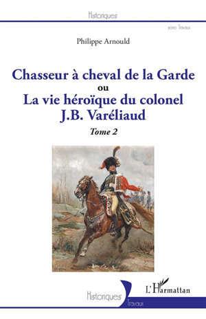 Chasseur à cheval de la Garde ou La vie héroïque du colonel J.B Varéliaud. Vol. 2
