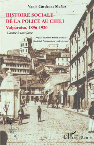 Histoire sociale de la police au Chili : Valparaiso, 1896-1920 : l'ordre à tout faire
