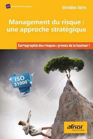 Management du risque, une approche stratégique : cartographie des risques, prenez de la hauteur ! : ISO 31000