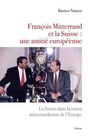 François Mitterrand et la Suisse : une amitié européenne : la Suisse dans la vision mitterrandienne de l'Europe