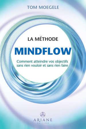 La méthode Mindflow : Comment atteindre vos objectifs sans rien vouloir et sans rien faire