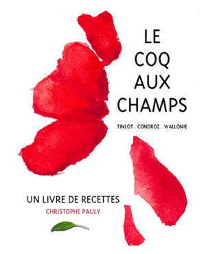Le coq aux champs : Tinlot, Condroz, Wallonie : un livre de recettes