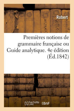 Premières notions de grammaire française ou Guide analytique. 4e édition à l'usage des écoles élémentaires