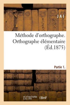 Méthode d'orthographe destinée aux élèves qui peuvent commencer à copier et à écrire sous la dictée Partie 1. Orthographe élémentaire