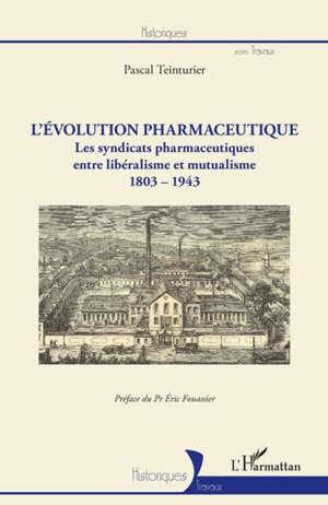 L'évolution pharmaceutique : les syndicats pharmaceutiques entre libéralisme et mutualisme : 1803-1943