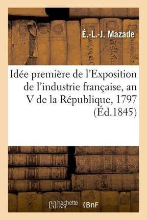 Idée première de l'Exposition de l'industrie française, an V de la République, 1797 Exposition qui l'a suivie au château de Saint-Cloud