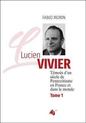 Lucien Vivier : témoin d'un siècle de pentecôtisme en France et dans le monde. Vol. 1