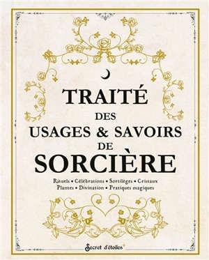 Traité des usages & savoirs de sorcière : rituels, célébrations, sortilèges, cristaux, plantes, divination, pratiques magiques