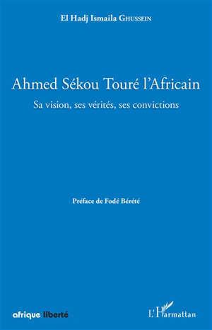 Ahmed Sékou Touré l'Africain : sa vision, ses vérités, ses convictions