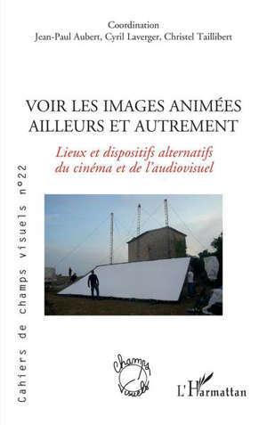 Cahiers de champs visuels, n° 22. Voir les images animées ailleurs et autrement : lieux et dispositifs alternatifs du cinéma et de l'audiovisuel