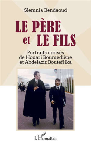 Le père et le fils : portraits croisés de Houari Boumédiène et Abdelaziz Bouteflika