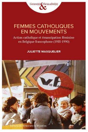 FEMMMES CATHOLIQUES EN MOUVEMENTS ACTION CATHOLIQUE ET EMANCIPATION FEMINIME EN BELGIQUE FRANCOPHONE (1955-1990)