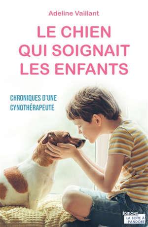 Le chien qui soignait les enfants : chroniques d'une cynothérapeute