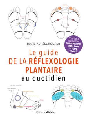 Le guide de la réflexologie plantaire au quotidien : conseils & techniques pour améliorer votre santé et votre vitalité