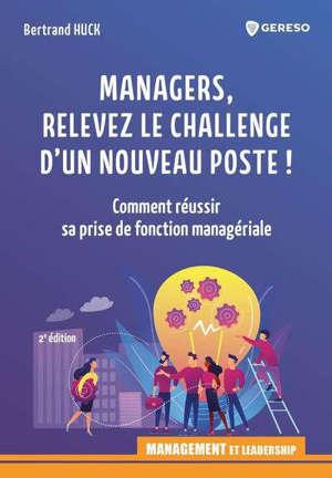 Managers, relevez le challenge d'un nouveau poste ! : comment réussir sa prise de fonction managériale