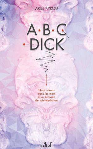 Abc Dick : nous vivons dans les mots d'un écrivain de science-fiction