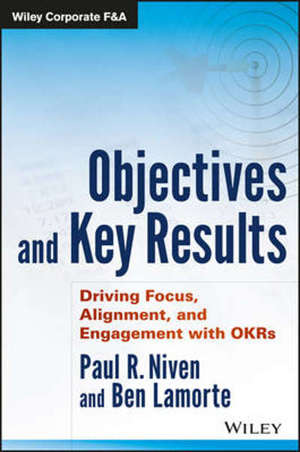 OBJECTIVES AND KEY RESULTS: DRIVING FOCUS, ALIGNMENT, AND ENGAGEMENT WITH OKRS -