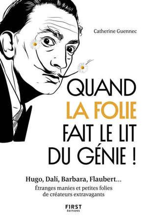 Quand la folie fait le lit du génie ! : Hugo, Dali, Barbara, Flaubert... : étranges manies et petites folies de créateurs extravagants