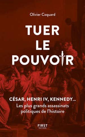 Tuer le pouvoir : César, Henri IV, Kennedy... : les plus grands assassinats politiques de l'histoire