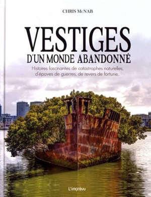 Vestiges d'un monde abandonné : histoires fascinantes de catastrophes naturelles, d'épaves de guerres, de revers de fortune...