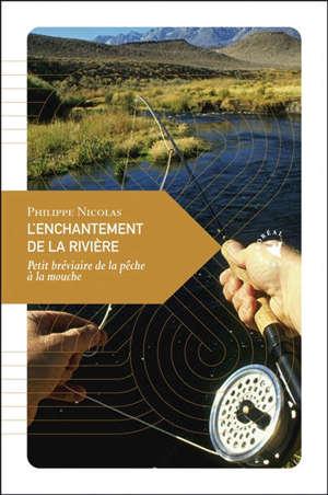 L'enchantement de la rivière : petit bréviaire de la pêche à la mouche