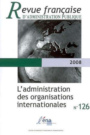 Revue française d'administration publique. n° 126, L'administration des organisations internationales