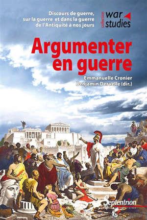 Argumenter en guerre : discours de guerre, sur la guerre et dans la guerre de l'Antiquité à nos jours