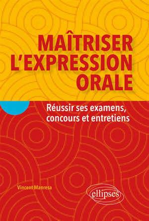 Maîtriser l'expression orale : réussir ses examens, concours et entretiens