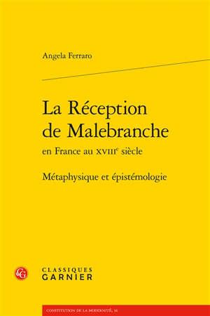 La réception de Malebranche en France au XVIIIe siècle : métaphysique et épistémologie