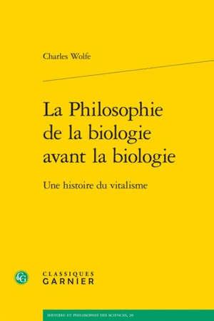 La philosophie de la biologie avant la biologie : une histoire du vitalisme