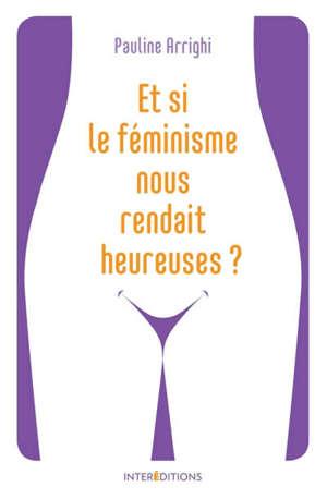 Et si le féminisme nous rendait heureuses ? : essayez et vous n'aurez plus besoin de coach !
