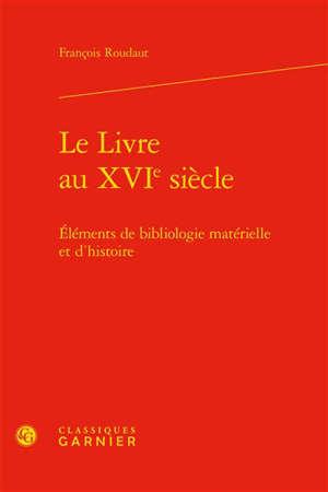 Le livre au XVIe siècle : éléments de bibliologie matérielle et d'histoire