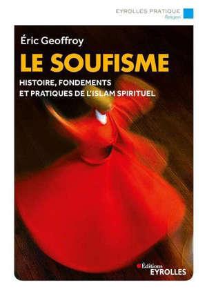 Le soufisme : histoire, fondements, pratiques de l'islam spirituel