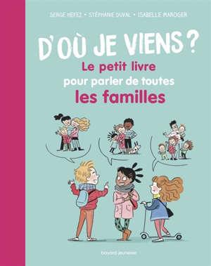 D'où je viens ? : le petit livre pour parler de toutes les familles