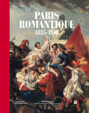 Paris romantique : 1815-1848 : exposition, Paris, Petit Palais, du 22 mai au 15 septembre 2019