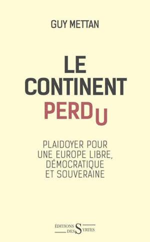 Le continent perdu : plaidoyer pour une Europe libre, démocratique et souveraine