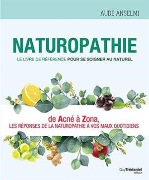 Naturopathie : le livre de référence pour se soigner au naturel : de acné à zona, les réponses de la naturopathie à vos maux quotidiens