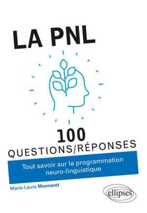 La PNL : 100 questions-réponses : tout savoir sur la programmation neuro-linguistique