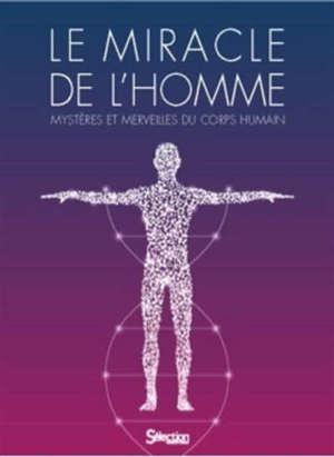 Le miracle de l'homme : mystères et merveilles du corps humain