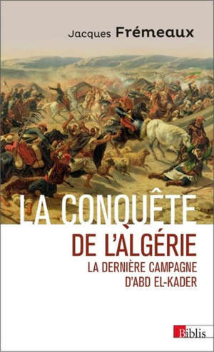 La conquête de l'Algérie : la dernière campagne d'Abd el-Kader