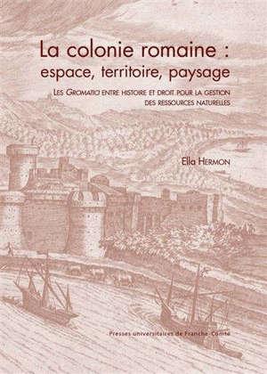 La colonie romaine : espace, territoire, paysage : les gromatici entre histoire et droit pour la gestion des ressources naturelles