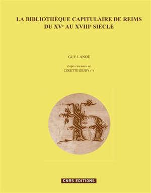 La bibliothèque capitulaire de Reims du XVe au XVIIIe siècle : l'inventaire de 1456-1462 et ses récolements (1470, 1479), l'inventaire de la fin du XVIIe siècle