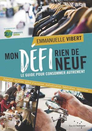 Mon défi rien de neuf : le guide pour consommer autrement : emprunt, location, achat d'occasion, mutualisation, fabrication, réparation...