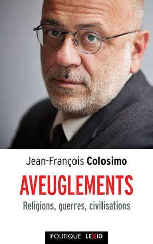 Aveuglements : religions, guerres, civilisations